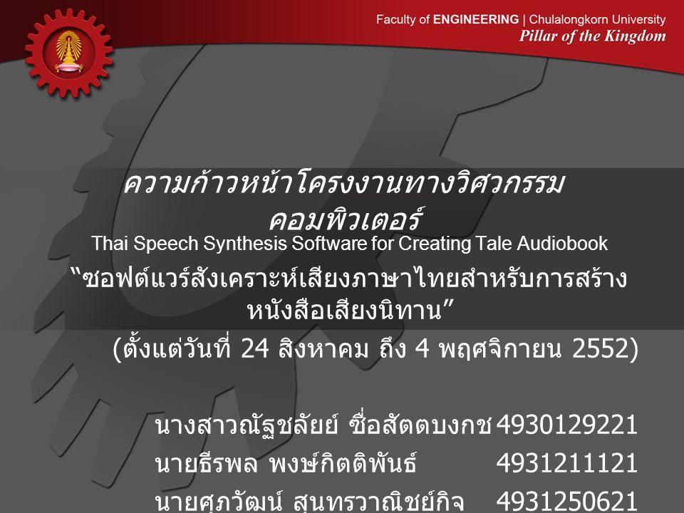 ความก้าวหน้าโครงงานทางวิศวกรรม คอมพิวเตอร์ Thai Speech Synthesis Software for Creating Tale Audiobook ซอฟต์แวร์สังเคราะห์เสียงภาษาไทยสำหรับการสร้าง หนังสือเสียงนิทาน ( ตั้งแต่วันที่ 24 สิงหาคม ถึง 4 พฤศจิกายน 2552) นางสาวณัฐชลัยย์ ซื่อสัตตบงกช 4930129221 นายธีรพล พงษ์กิตติพันธ์ 4931211121 นายศุภวัฒน์ สุนทรวาณิชย์กิจ 4931250621