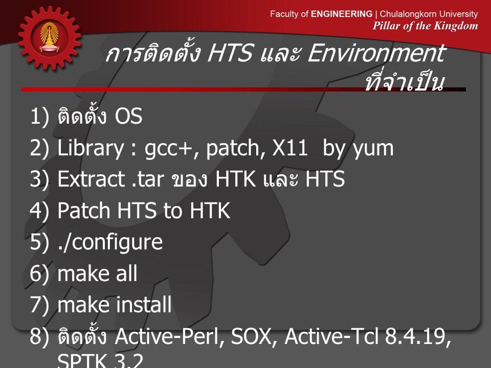 การติดตั้ง HTS และ Environment ที่จำเป็น 1) ติดตั้ง OS 2)Library : gcc+, patch, X11 by yum 3)Extract.tar ของ HTK และ HTS 4)Patch HTS to HTK 5)./configure 6)make all 7)make install 8) ติดตั้ง Active-Perl, SOX, Active-Tcl 8.4.19, SPTK 3.2