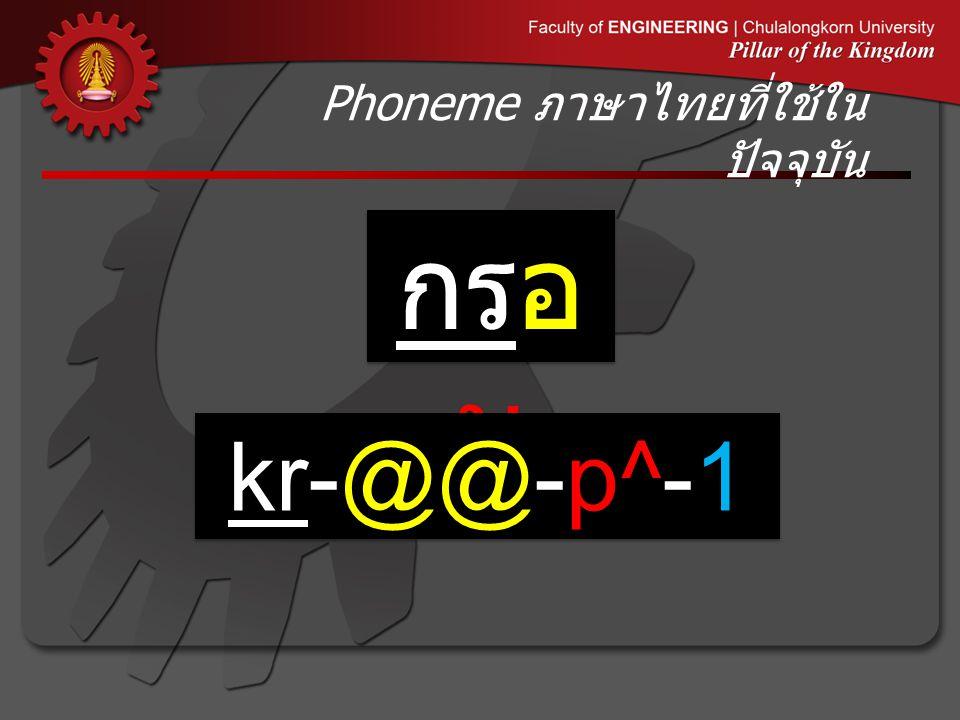 Phoneme ภาษาไทยที่ใช้ใน ปัจจุบัน กรอ บ kr-@@-p^-1