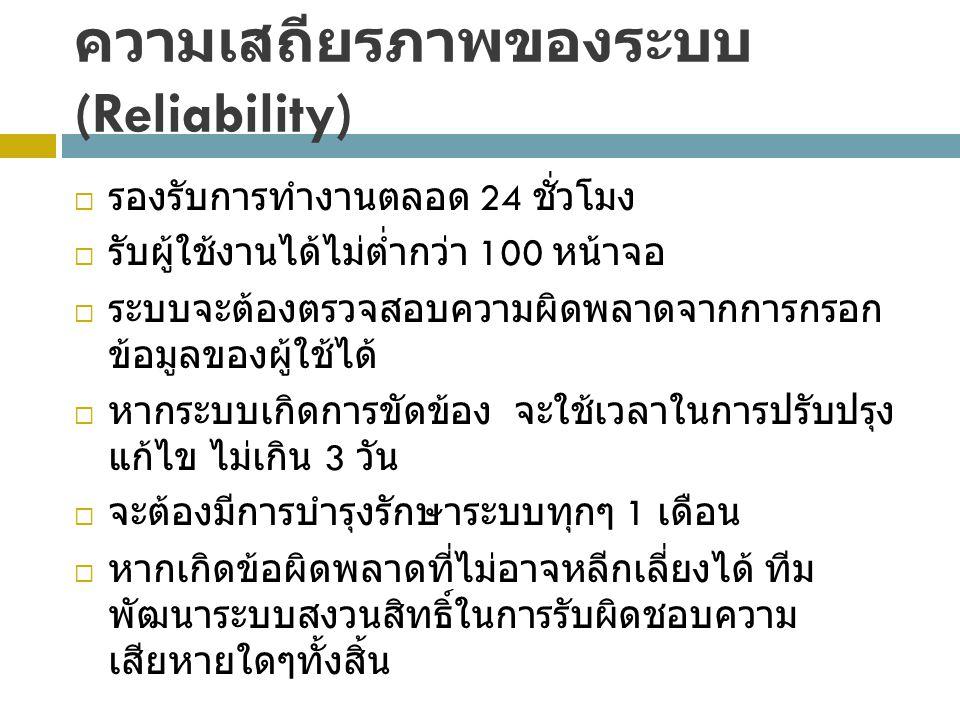 ความเสถียรภาพของระบบ (Reliability)  รองรับการทำงานตลอด 24 ชั่วโมง  รับผู้ใช้งานได้ไม่ต่ำกว่า 100 หน้าจอ  ระบบจะต้องตรวจสอบความผิดพลาดจากการกรอก ข้อมูลของผู้ใช้ได้  หากระบบเกิดการขัดข้อง จะใช้เวลาในการปรับปรุง แก้ไข ไม่เกิน 3 วัน  จะต้องมีการบำรุงรักษาระบบทุกๆ 1 เดือน  หากเกิดข้อผิดพลาดที่ไม่อาจหลีกเลี่ยงได้ ทีม พัฒนาระบบสงวนสิทธิ์ในการรับผิดชอบความ เสียหายใดๆทั้งสิ้น