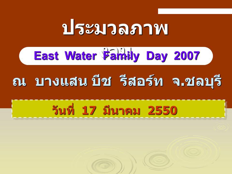 ณ บางแสน บีช รีสอร์ท จ. ชลบุรี วันที่ 17 มีนาคม 2550 ประมวลภาพ งาน East Water Family Day 2007