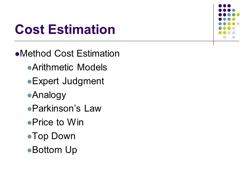 Cost Estimation Method Cost Estimation Arithmetic Models Expert Judgment Analogy Parkinson's Law Price to Win Top Down Bottom Up