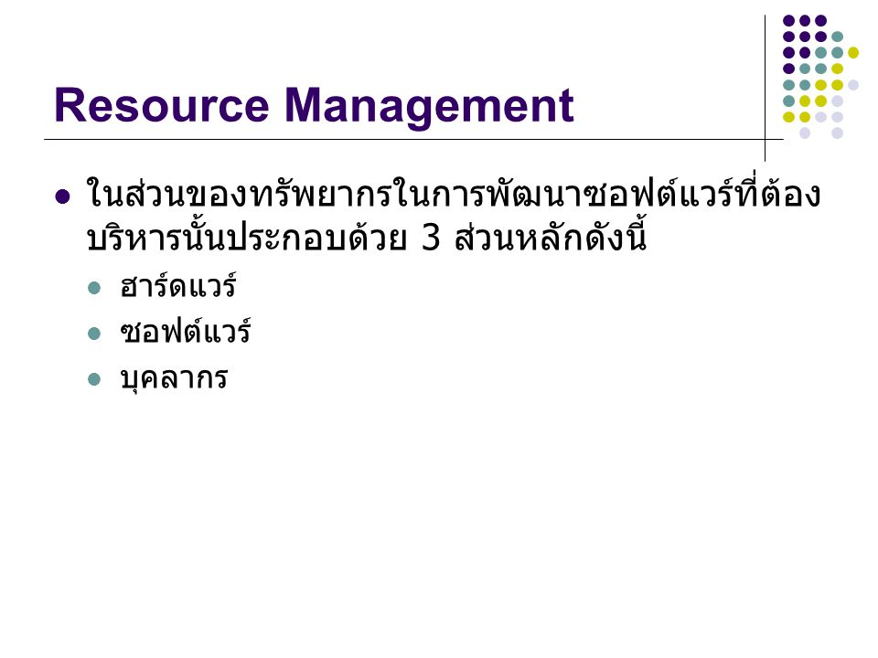 Resource Management ในส่วนของทรัพยากรในการพัฒนาซอฟต์แวร์ที่ต้อง บริหารนั้นประกอบด้วย 3 ส่วนหลักดังนี้ ฮาร์ดแวร์ ซอฟต์แวร์ บุคลากร