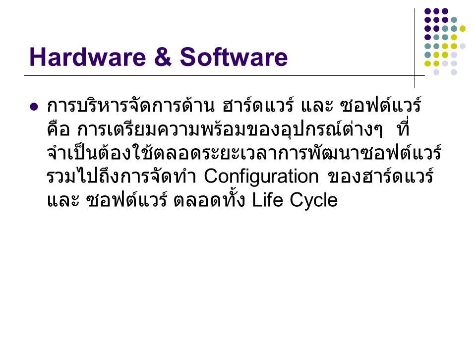 Hardware & Software การบริหารจัดการด้าน ฮาร์ดแวร์ และ ซอฟต์แวร์ คือ การเตรียมความพร้อมของอุปกรณ์ต่างๆ ที่ จำเป็นต้องใช้ตลอดระยะเวลาการพัฒนาซอฟต์แวร์ รวมไปถึงการจัดทำ Configuration ของฮาร์ดแวร์ และ ซอฟต์แวร์ ตลอดทั้ง Life Cycle