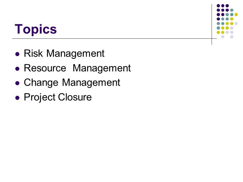 Topics Risk Management Resource Management Change Management Project Closure