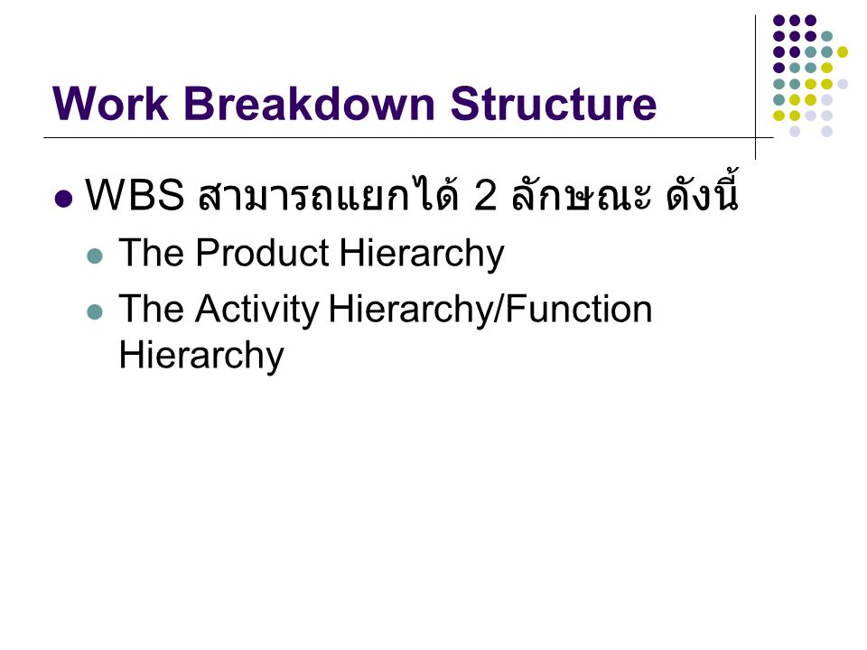 Work Breakdown Structure WBS สามารถแยกได้ 2 ลักษณะ ดังนี้ The Product Hierarchy The Activity Hierarchy/Function Hierarchy