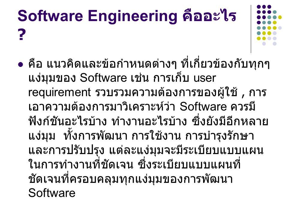 Software Engineering คืออะไร ? คือ แนวคิดและข้อกำหนดต่างๆ ที่เกี่ยวข้องกับทุกๆ แง่มุมของ Software เช่น การเก็บ user requirement รวบรวมความต้องการของผู