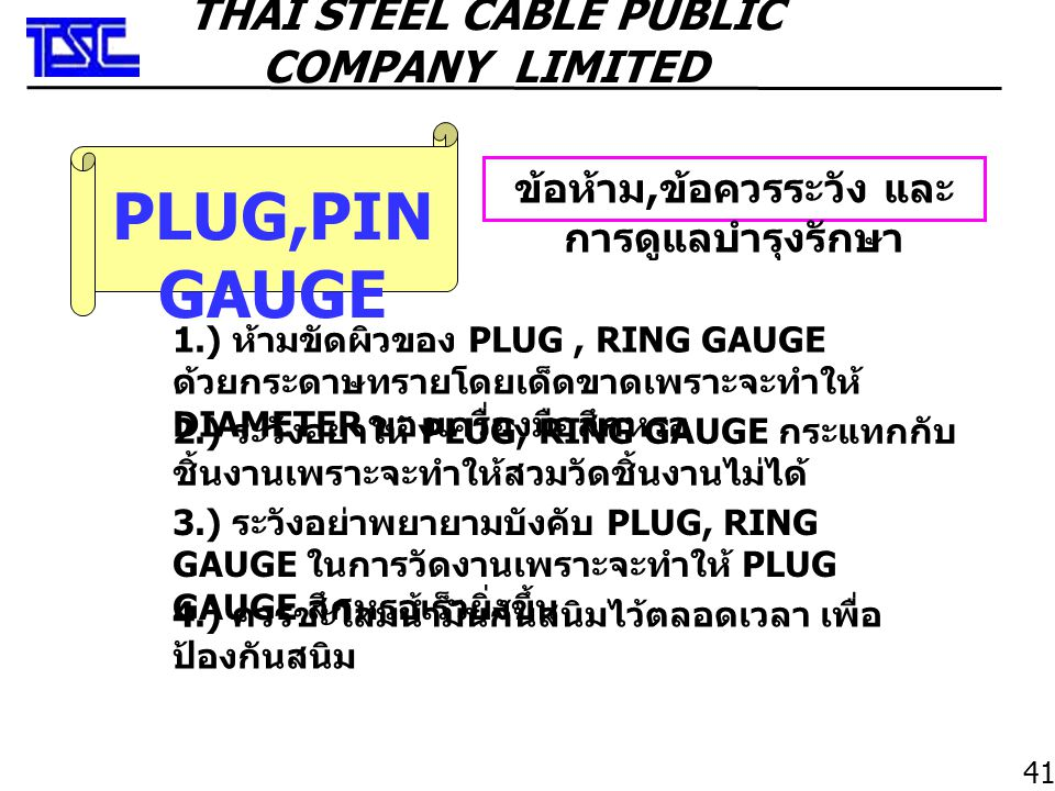 PLUG,PIN GAUGE ข้อห้าม, ข้อควรระวัง และ การดูแลบำรุงรักษา 2.) ระวังอย่าให้ PLUG, RING GAUGE กระแทกกับ ชิ้นงานเพราะจะทำให้สวมวัดชิ้นงานไม่ได้ 1.) ห้ามขัดผิวของ PLUG, RING GAUGE ด้วยกระดาษทรายโดยเด็ดขาดเพราะจะทำให้ DIAMETER ของเครื่องมือสึกหรอ 3.) ระวังอย่าพยายามบังคับ PLUG, RING GAUGE ในการวัดงานเพราะจะทำให้ PLUG GAUGE สึกหรอเร็วยิ่งขึ้น 4.) ควรชะโลมน้ำมันกันสนิมไว้ตลอดเวลา เพื่อ ป้องกันสนิม 41 THAI STEEL CABLE PUBLIC COMPANY LIMITED