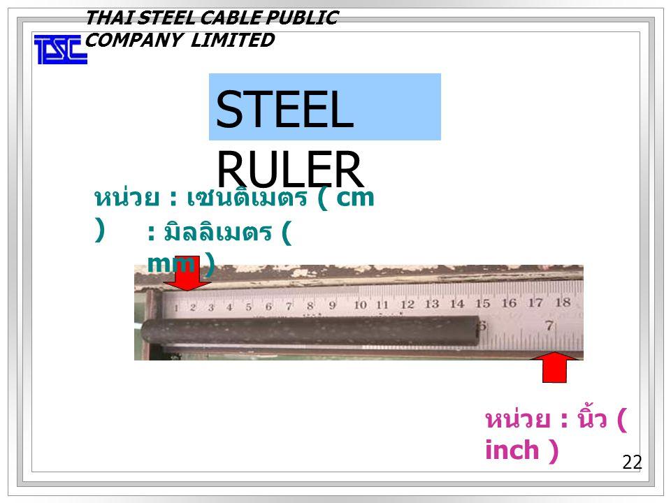 22 STEEL RULER หน่วย : นิ้ว ( inch ) หน่วย : เซนติเมตร ( cm ) : มิลลิเมตร ( mm ) THAI STEEL CABLE PUBLIC COMPANY LIMITED