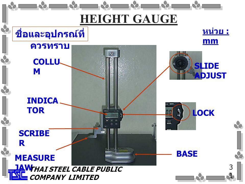 HEIGHT GAUGE ชื่อและอุปกรณ์ที่ ควรทราบ 3131 COLLU M SCRIBE R MEASURE JAW LOCK BASE SLIDE ADJUST INDICA TOR หน่วย : mm THAI STEEL CABLE PUBLIC COMPANY LIMITED