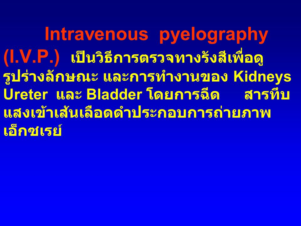 Intravenous pyelography (I.V.P.) เป็นวิธีการตรวจทางรังสีเพื่อดู รูปร่างลักษณะ และการทำงานของ Kidneys Ureter และ Bladder โดยการฉีดสารทึบ แสงเข้าเส้นเลือดดำประกอบการถ่ายภาพ เอ็กซเรย์