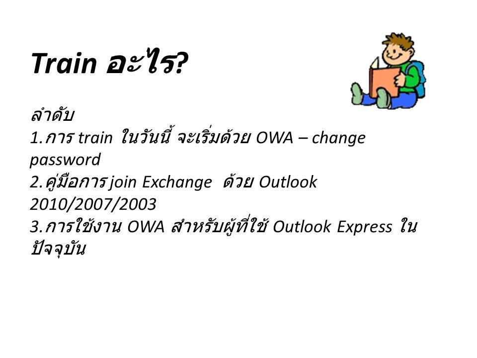 Train อะไร .ลำดับ 1. การ train ในวันนี้ จะเริ่มด้วย OWA – change password 2.