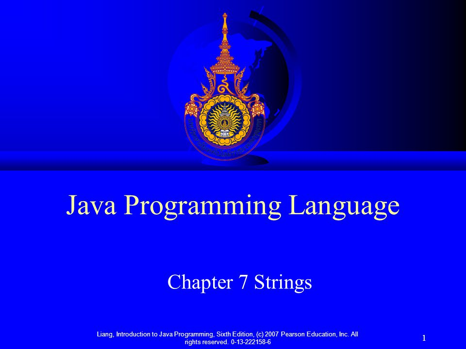 Liang, Introduction to Java Programming, Sixth Edition, (c) 2007 Pearson Education, Inc. All rights reserved. 0-13-222158-6 1 Java Programming Languag