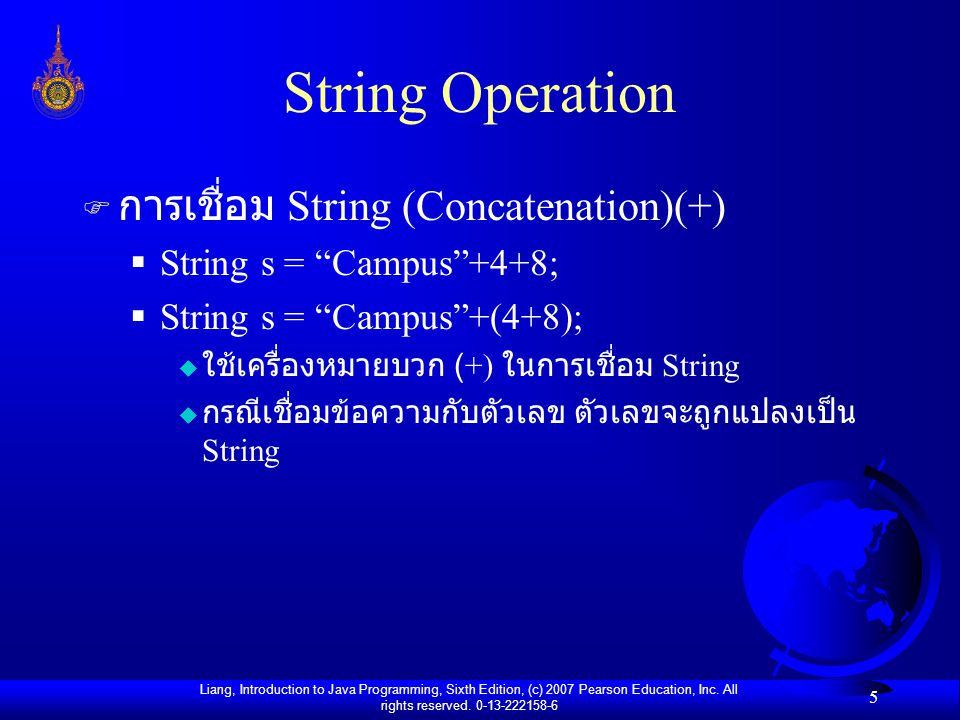 Liang, Introduction to Java Programming, Sixth Edition, (c) 2007 Pearson Education, Inc. All rights reserved. 0-13-222158-6 5 String Operation F การเช