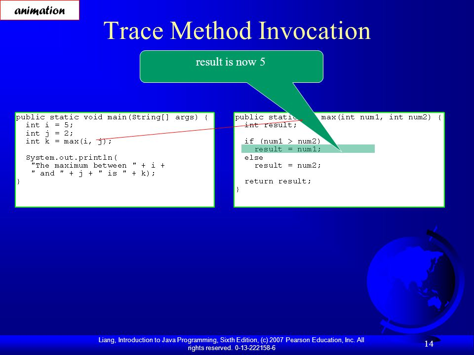 Liang, Introduction to Java Programming, Sixth Edition, (c) 2007 Pearson Education, Inc. All rights reserved. 0-13-222158-6 14 Trace Method Invocation