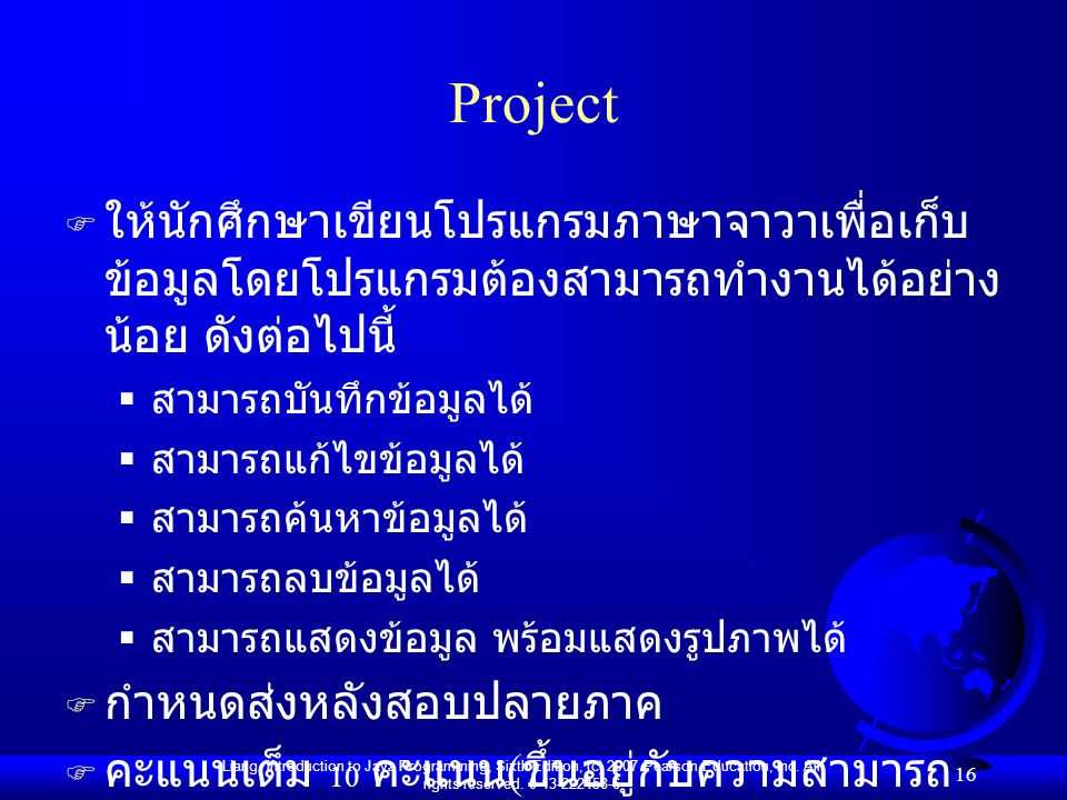 Liang, Introduction to Java Programming, Sixth Edition, (c) 2007 Pearson Education, Inc. All rights reserved. 0-13-222158-6 16 Project F ให้นักศึกษาเข