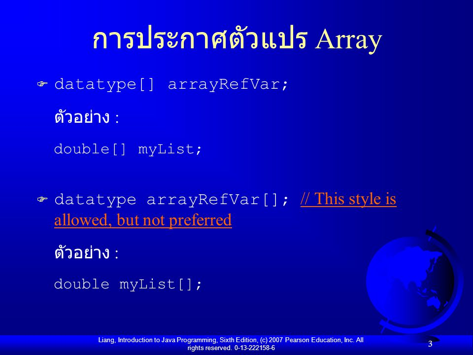 Liang, Introduction to Java Programming, Sixth Edition, (c) 2007 Pearson Education, Inc. All rights reserved. 0-13-222158-6 3 การประกาศตัวแปร Array F