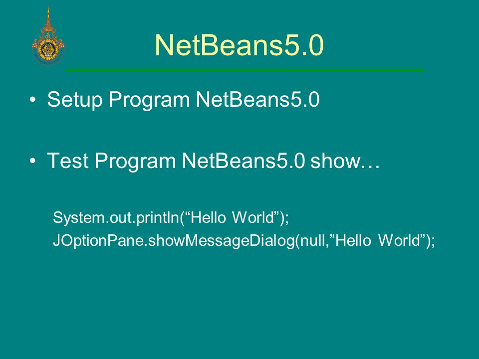 NetBeans5.0 Setup Program NetBeans5.0 Test Program NetBeans5.0 show… System.out.println( Hello World ); JOptionPane.showMessageDialog(null, Hello World );