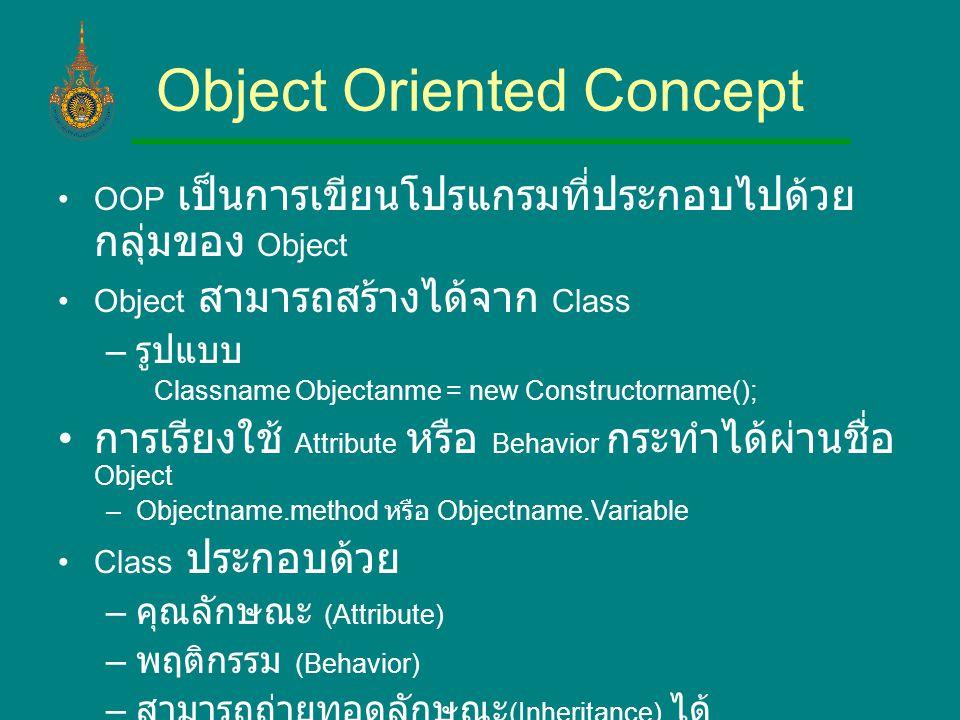 Object Oriented Concept OOP เป็นการเขียนโปรแกรมที่ประกอบไปด้วย กลุ่มของ Object Object สามารถสร้างได้จาก Class – รูปแบบ Classname Objectanme = new Constructorname(); การเรียงใช้ Attribute หรือ Behavior กระทำได้ผ่านชื่อ Object –Objectname.method หรือ Objectname.Variable Class ประกอบด้วย – คุณลักษณะ (Attribute) – พฤติกรรม (Behavior) – สามารถถ่ายทอดลักษณะ (Inheritance) ได้