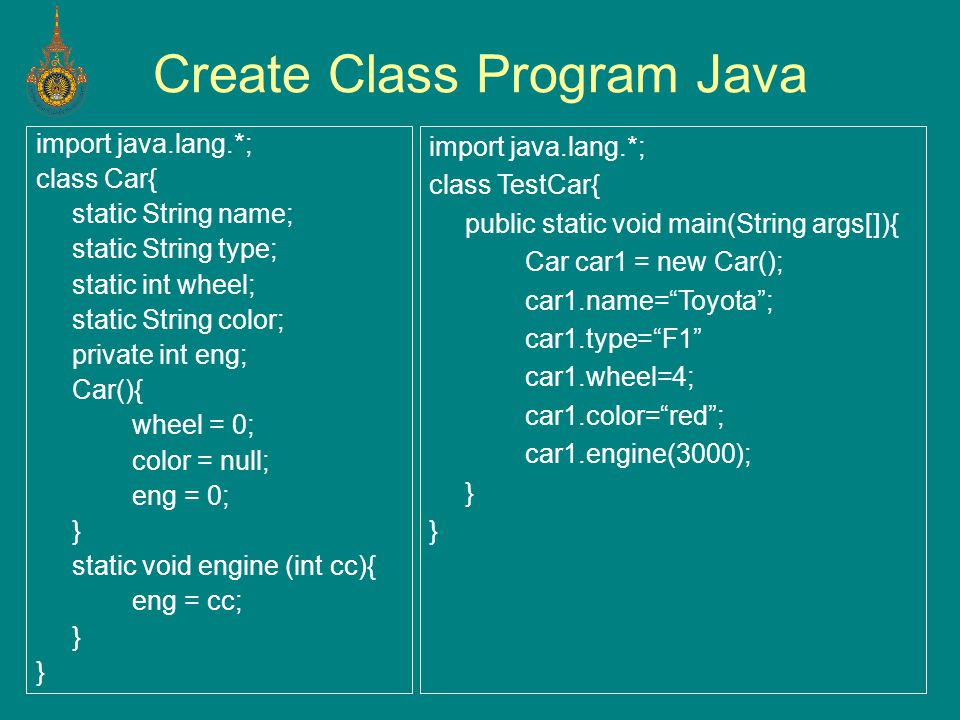 Create Class Program Java import java.lang.*; class Car{ static String name; static String type; static int wheel; static String color; private int eng; Car(){ wheel = 0; color = null; eng = 0; } static void engine (int cc){ eng = cc; } import java.lang.*; class TestCar{ public static void main(String args[]){ Car car1 = new Car(); car1.name= Toyota ; car1.type= F1 car1.wheel=4; car1.color= red ; car1.engine(3000); }