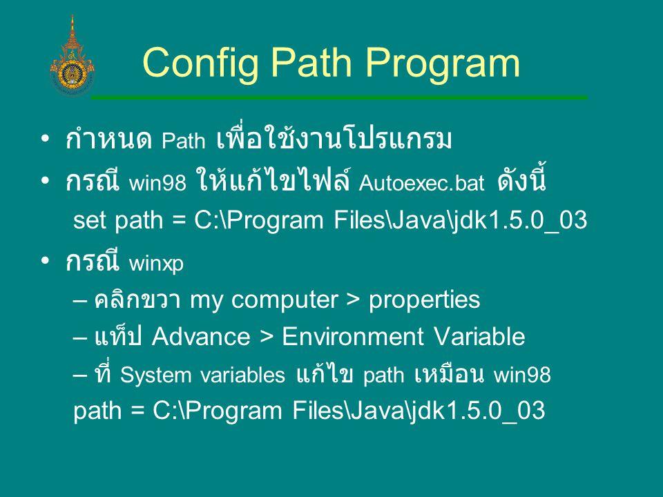 Config Path Program กำหนด Path เพื่อใช้งานโปรแกรม กรณี win98 ให้แก้ไขไฟล์ Autoexec.bat ดังนี้ set path = C:\Program Files\Java\jdk1.5.0_03 กรณี winxp – คลิกขวา my computer > properties – แท็ป Advance > Environment Variable – ที่ System variables แก้ไข path เหมือน win98 path = C:\Program Files\Java\jdk1.5.0_03