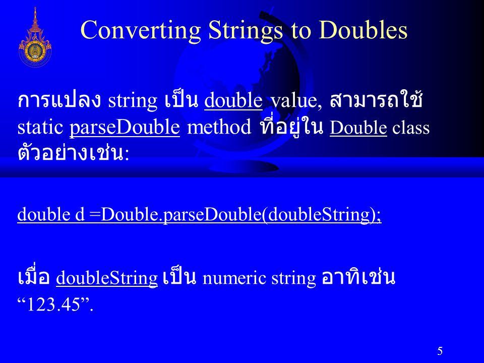 5 Converting Strings to Doubles การแปลง string เป็น double value, สามารถใช้ static parseDouble method ที่อยู่ใน Double class ตัวอย่างเช่น : double d =