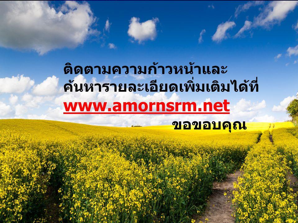 ติดตามความก้าวหน้าและ ค้นหารายละเอียดเพิ่มเติมได้ที่ www.amornsrm.net ขอขอบคุณ