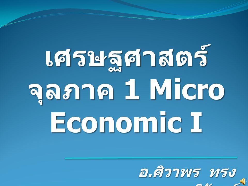 เศรษฐศาสตร์ จุลภาค 1 Micro Economic I อ. ศิวาพร ทรง วิวัฒน์