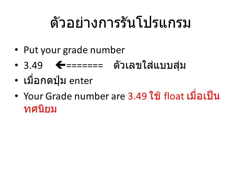 ตัวอย่างการรันโปรแกรม Put your grade number 3.49  ======= ตัวเลขใส่แบบสุ่ม เมื่อกดปุ่ม enter Your Grade number are 3.49 ใช้ float เมื่อเป็น ทศนิยม