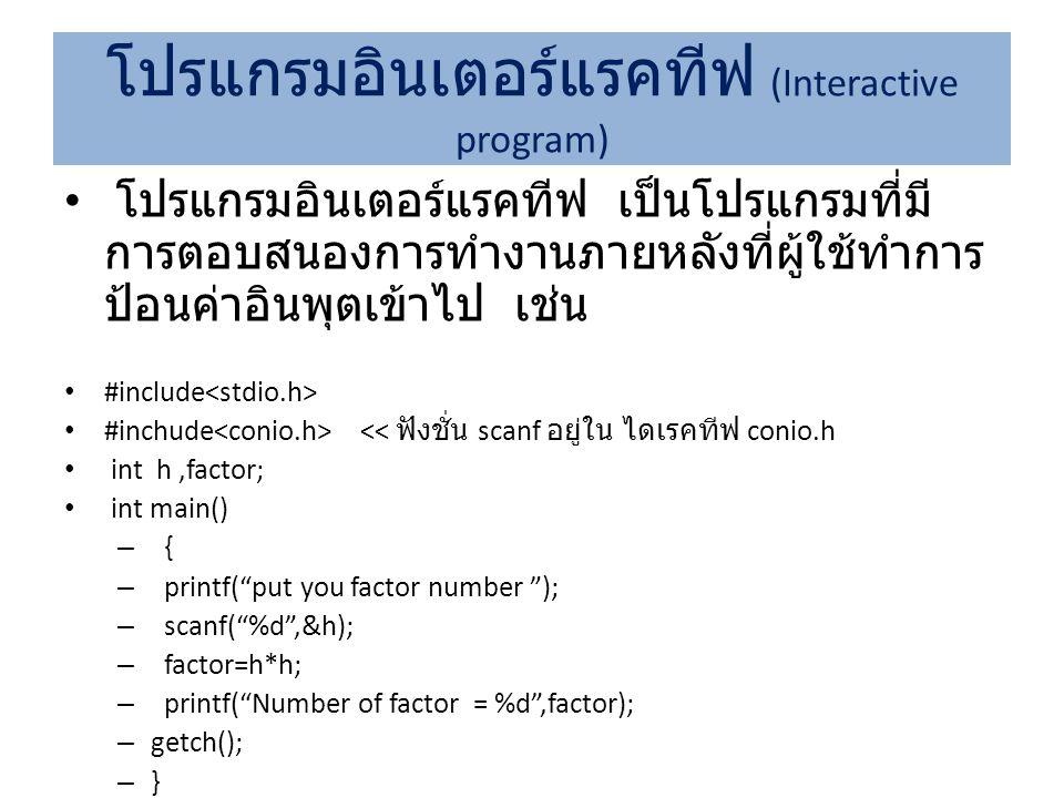 โปรแกรมอินเตอร์แรคทีฟ เป็นโปรแกรมที่มี การตอบสนองการทำงานภายหลังที่ผู้ใช้ทำการ ป้อนค่าอินพุตเข้าไป เช่น #include #inchude << ฟังชั่น scanf อยู่ใน ไดเร