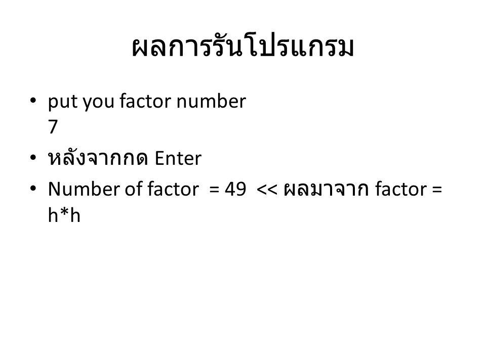 ผลการรันโปรแกรม put you factor number 7 หลังจากกด Enter Number of factor = 49 << ผลมาจาก factor = h*h