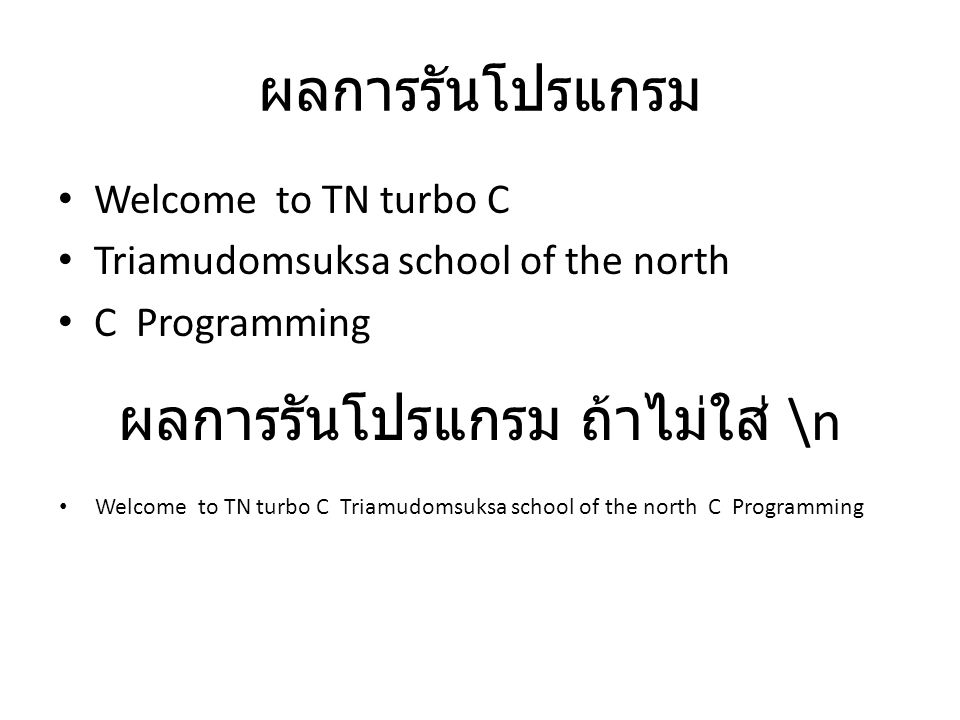 ผลการรันโปรแกรม Welcome to TN turbo C Triamudomsuksa school of the north C Programming ผลการรันโปรแกรม ถ้าไม่ใส่ \n Welcome to TN turbo C Triamudomsuksa school of the north C Programming