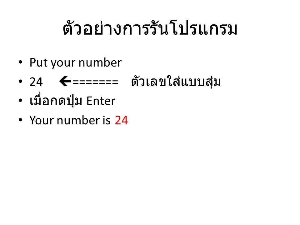 ตัวอย่างการรันโปรแกรม Put your number 24  ======= ตัวเลขใส่แบบสุ่ม เมื่อกดปุ่ม Enter Your number is 24