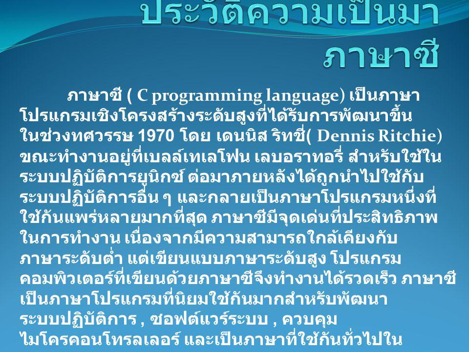 ภาษาซี ( C programming language) เป็นภาษา โปรแกรมเชิงโครงสร้างระดับสูงที่ได้รับการพัฒนาขึ้น ในช่วงทศวรรษ 1970 โดย เดนนิส ริทชี่ ( Dennis Ritchie) ขณะท