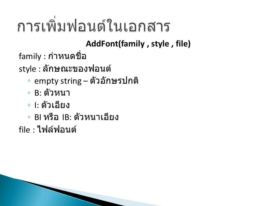 AddFont(family, style, file) family : กำหนดชื่อ style : ลักษณะของฟอนต์ ◦ empty string – ตัวอักษรปกติ ◦ B: ตัวหนา ◦ I: ตัวเอียง ◦ BI หรือ IB: ตัวหนาเอี