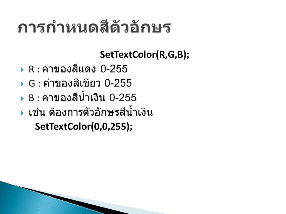 SetTextColor(R,G,B);  R : ค่าของสีแดง 0-255  G : ค่าของสีเขียว 0-255  B : ค่าของสีน้ำเงิน 0-255  เช่น ต้องการตัวอักษรสีน้ำเงิน SetTextColor(0,0,25