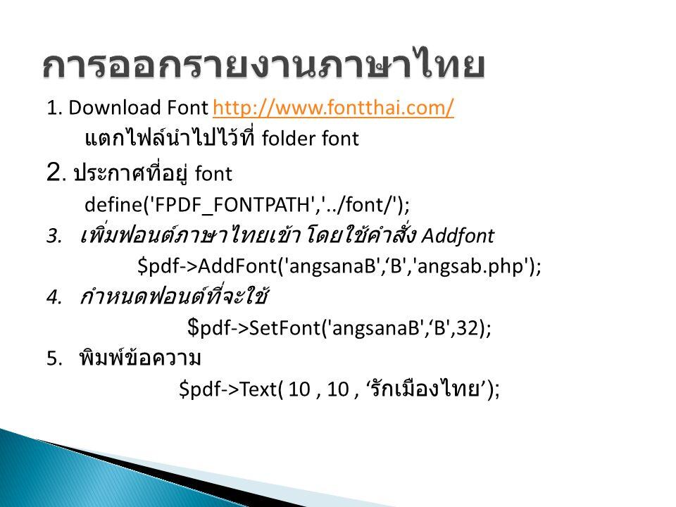 1. Download Font http://www.fontthai.com/http://www.fontthai.com/ แตกไฟล์นำไปไว้ที่ folder font 2. ประกาศที่อยู่ font define('FPDF_FONTPATH','../font/