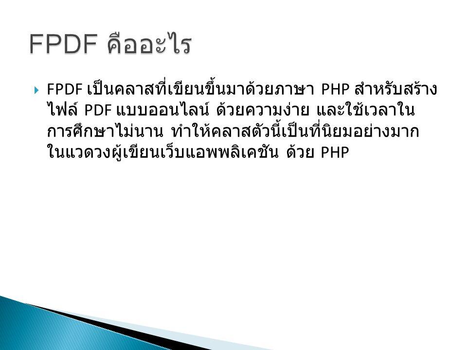  FPDF เป็นคลาสที่เขียนขึ้นมาด้วยภาษา PHP สำหรับสร้าง ไฟล์ PDF แบบออนไลน์ ด้วยความง่าย และใช้เวลาใน การศึกษาไม่นาน ทำให้คลาสตัวนี้เป็นที่นิยมอย่างมาก