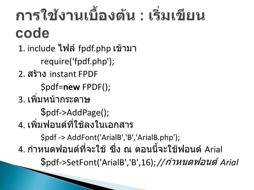 1. include ไฟล์ fpdf.php เข้ามา require('fpdf.php'); 2. สร้าง instant FPDF $pdf=new FPDF(); 3. เพิ่มหน้ากระดาษ $pdf->AddPage(); 4. เพิ่มฟอนต์ที่ใช้ลงใ