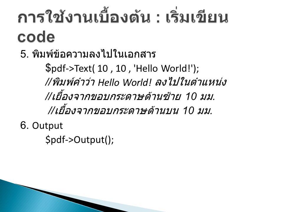 5. พิมพ์ข้อความลงไปในเอกสาร $pdf->Text( 10, 10, 'Hello World!'); // พิมพ์คำว่า Hello World! ลงไปในตำแหน่ง // เยื้องจากขอบกระดาษด้านซ้าย 10 มม. // เยื้