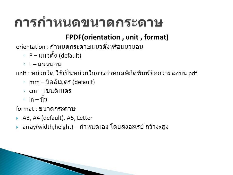 AddPage(orientation, format) orientation : กำหนดกระดาษแนวตั้งหรือแนวนอน ◦ P – แนวตั้ง (default) ◦ L – แนวนอน format : ขนาดกระดาษ ◦ A3, A4 (default), A5, Letter ◦ array(width,height) – กำหนดเอง โดยส่งอะเรย์ กว้าง x สูง