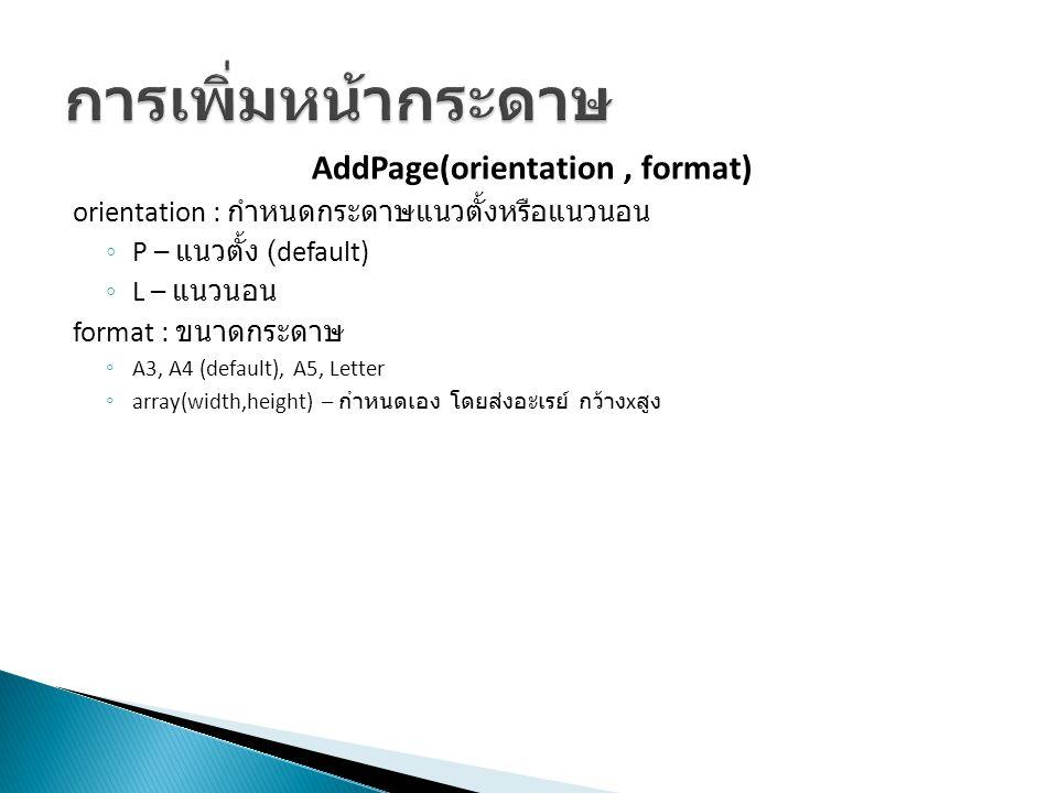 AddPage(orientation, format) orientation : กำหนดกระดาษแนวตั้งหรือแนวนอน ◦ P – แนวตั้ง (default) ◦ L – แนวนอน format : ขนาดกระดาษ ◦ A3, A4 (default), A