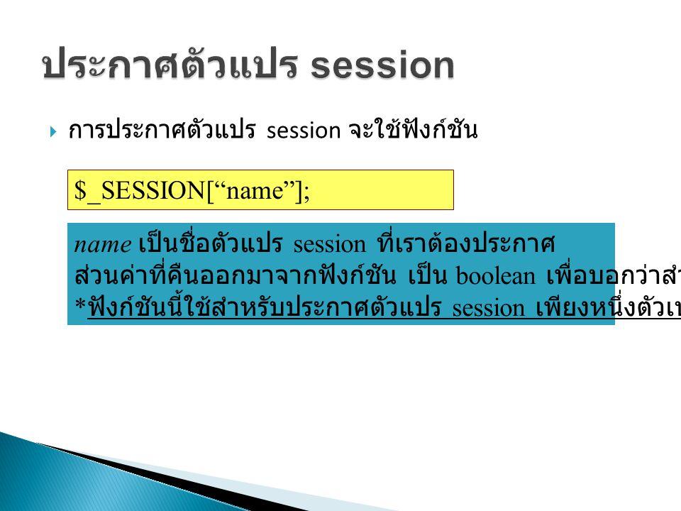  การประกาศตัวแปร session จะใช้ฟังก์ชัน ตัวอย่าง $_SESSION[ name ]; name เป็นชื่อตัวแปร session ที่เราต้องประกาศ ส่วนค่าที่คืนออกมาจากฟังก์ชัน เป็น boolean เพื่อบอกว่าสำเร็จหรือไม่ * ฟังก์ชันนี้ใช้สำหรับประกาศตัวแปร session เพียงหนึ่งตัวเท่านั้น