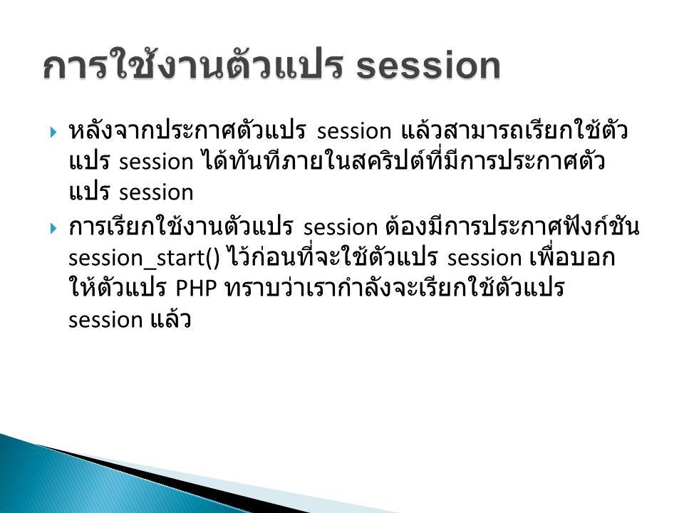  หลังจากประกาศตัวแปร session แล้วสามารถเรียกใช้ตัว แปร session ได้ทันทีภายในสคริปต์ที่มีการประกาศตัว แปร session  การเรียกใช้งานตัวแปร session ต้องมีการประกาศฟังก์ชัน session_start() ไว้ก่อนที่จะใช้ตัวแปร session เพื่อบอก ให้ตัวแปร PHP ทราบว่าเรากำลังจะเรียกใช้ตัวแปร session แล้ว