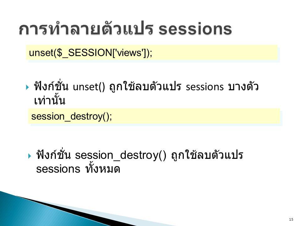 15 unset($_SESSION[ views ]);  ฟังก์ชั่น unset() ถูกใช้ลบตัวแปร sessions บางตัว เท่านั้น session_destroy();  ฟังก์ชั่น session_destroy() ถูกใช้ลบตัวแปร sessions ทั้งหมด