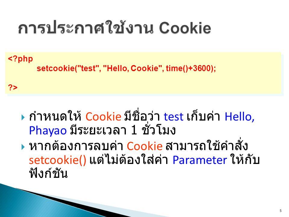 5 < php setcookie( test , Hello, Cookie , time()+3600); > < php setcookie( test , Hello, Cookie , time()+3600); >  กำหนดให้ Cookie มีชื่อว่า test เก็บค่า Hello, Phayao มีระยะเวลา 1 ชั่วโมง  หากต้องการลบค่า Cookie สามารถใช้คำสั่ง setcookie() แต่ไม่ต้องใส่ค่า Parameter ให้กับ ฟังก์ชัน