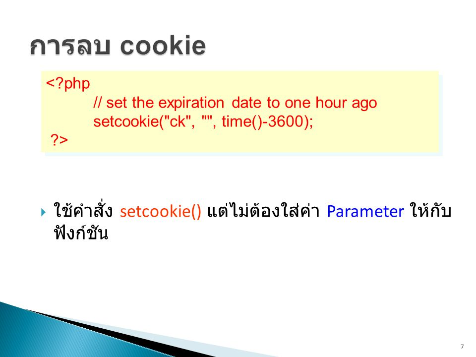 7 <?php // set the expiration date to one hour ago setcookie( ck , , time()-3600); ?> <?php // set the expiration date to one hour ago setcookie( ck , , time()-3600); ?>  ใช้คำสั่ง setcookie() แต่ไม่ต้องใส่ค่า Parameter ให้กับ ฟังก์ชัน