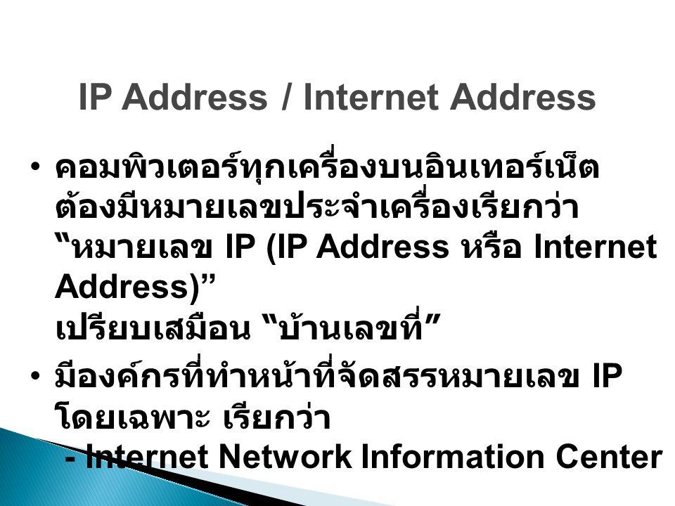 IP Address / Internet Address คอมพิวเตอร์ทุกเครื่องบนอินเทอร์เน็ต ต้องมีหมายเลขประจำเครื่องเรียกว่า หมายเลข IP (IP Address หรือ Internet Address) เปรียบเสมือน บ้านเลขที่ มีองค์กรที่ทำหน้าที่จัดสรรหมายเลข IP โดยเฉพาะ เรียกว่า - Internet Network Information Center