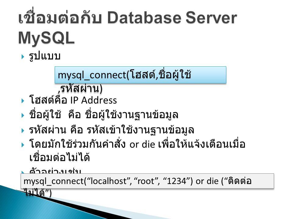  รูปแบบ  โฮสต์คือ IP Address  ชื่อผู้ใช้ คือ ชื่อผู้ใช้งานฐานข้อมูล  รหัสผ่าน คือ รหัสเข้าใช้งานฐานข้อมูล  โดยมักใช้ร่วมกันคำสั่ง or die เพื่อให้แจ้งเตือนเมื่อ เชื่อมต่อไม่ได้  ตัวอย่างเช่น mysql_connect( โฮสต์, ชื่อผู้ใช้, รหัสผ่าน ) mysql_connect( localhost , root , 1234 ) or die ( ติดต่อ ไม่ได้ )