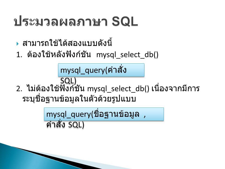  สามารถใช้ได้สองแบบดังนี้ 1.ต้องใช้หลังฟังก์ชัน mysql_select_db() 2.